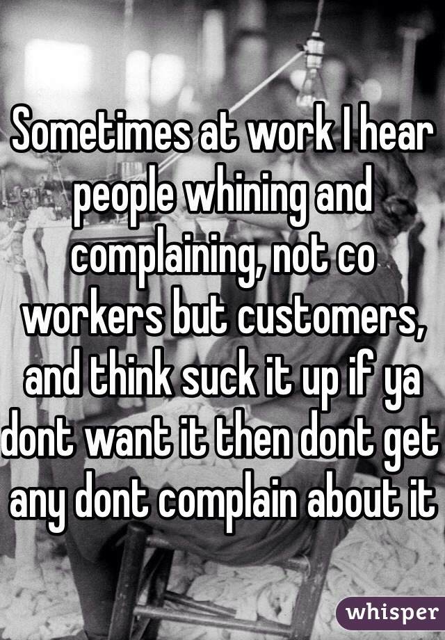 Sometimes at work I hear people whining and complaining, not co workers but customers, and think suck it up if ya dont want it then dont get any dont complain about it