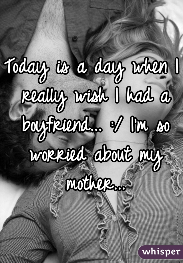 Today is a day when I really wish I had a boyfriend... :/ I'm so worried about my mother...