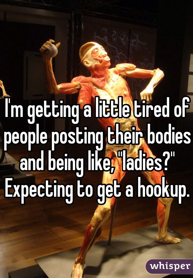 """I'm getting a little tired of people posting their bodies and being like, """"ladies?"""" Expecting to get a hookup."""