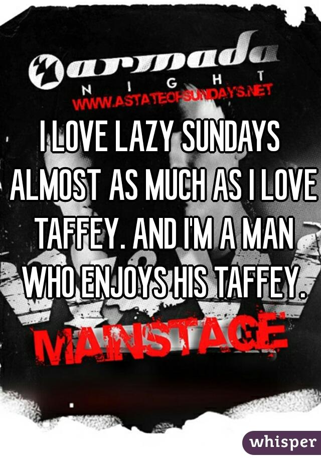 I LOVE LAZY SUNDAYS ALMOST AS MUCH AS I LOVE TAFFEY. AND I'M A MAN WHO ENJOYS HIS TAFFEY.