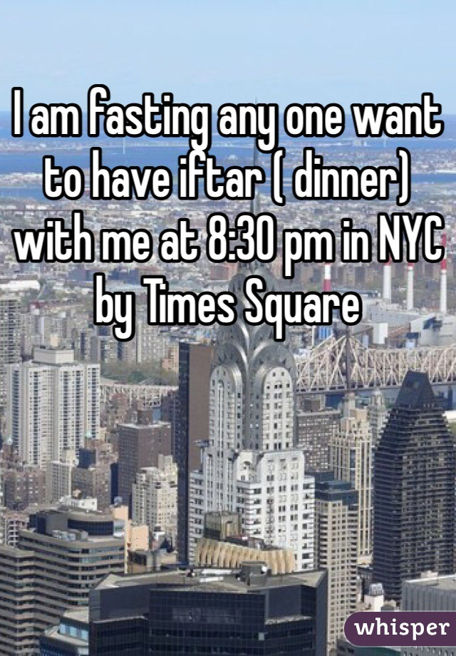 I am fasting any one want to have iftar ( dinner) with me at 8:30 pm in NYC by Times Square