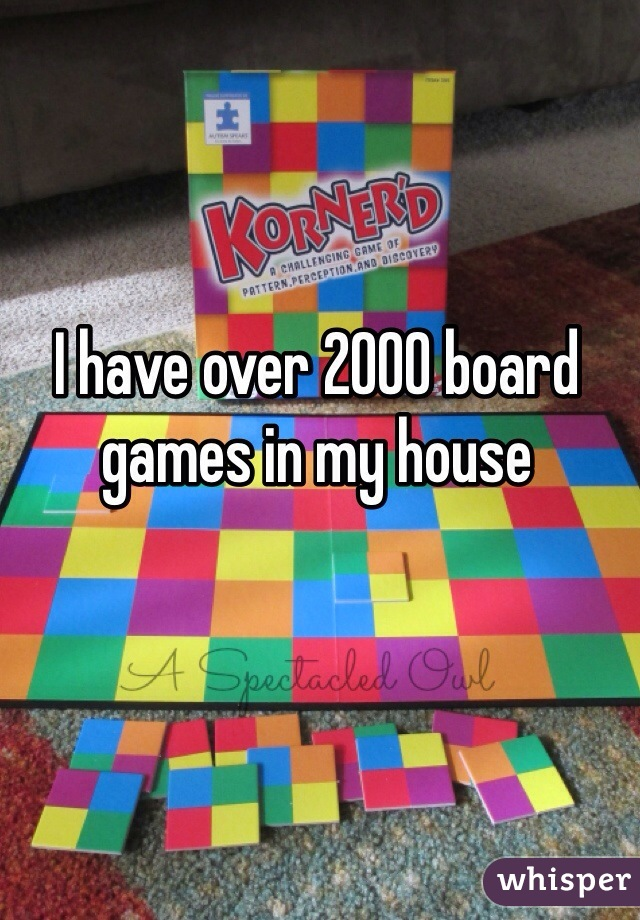I have over 2000 board games in my house