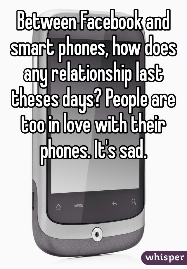 Between Facebook and smart phones, how does any relationship last theses days? People are too in love with their phones. It's sad.