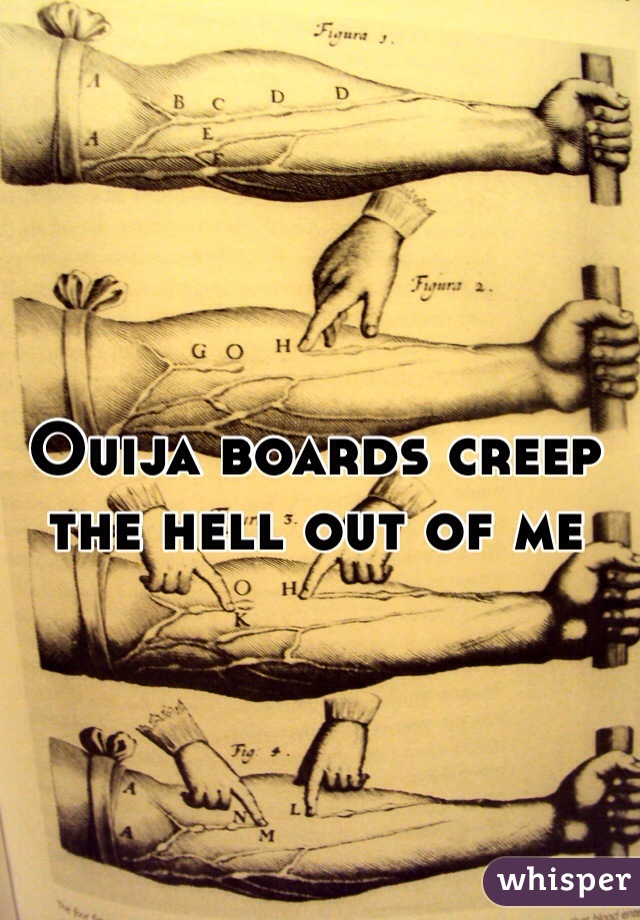 Ouija boards creep the hell out of me