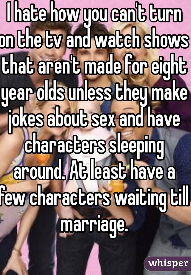 I hate how you can't turn on the tv and watch shows that aren't made for eight year olds unless they make jokes about sex and have characters sleeping around. At least have a few characters waiting till marriage.