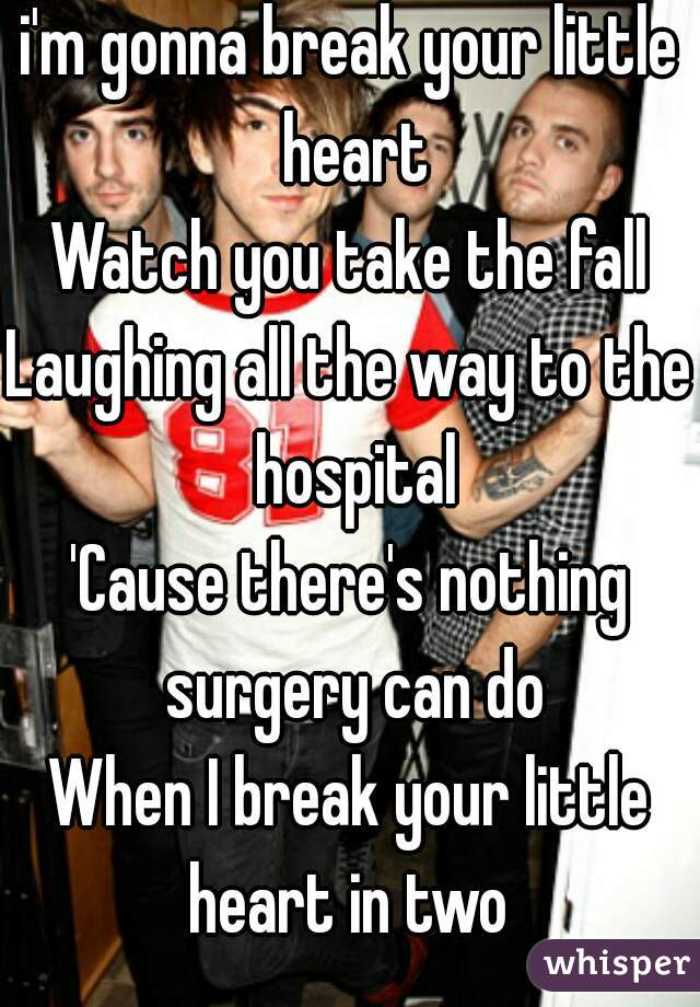 i'm gonna break your little heart Watch you take the fall Laughing all the way to the hospital 'Cause there's nothing surgery can do When I break your little heart in two
