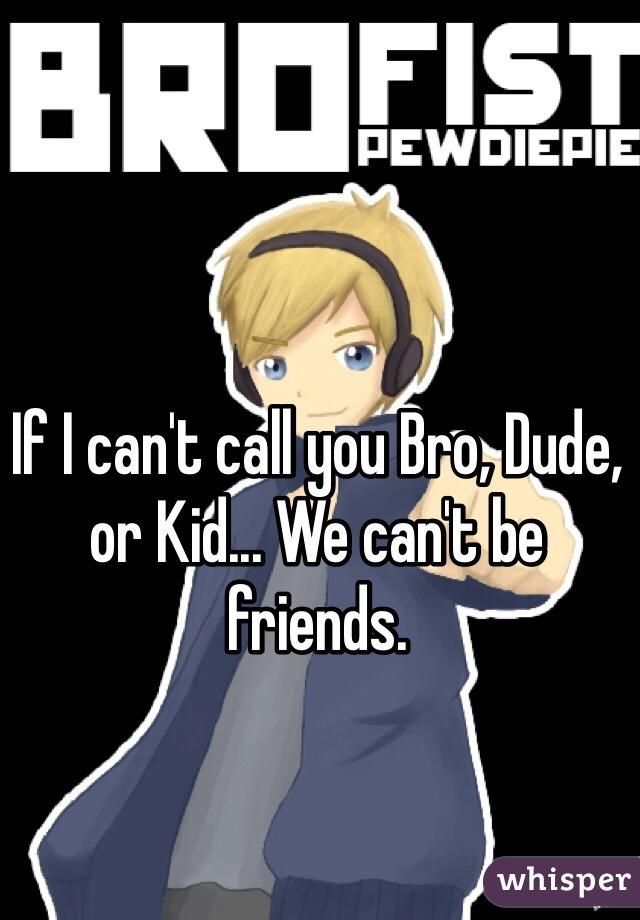 If I can't call you Bro, Dude, or Kid... We can't be friends.