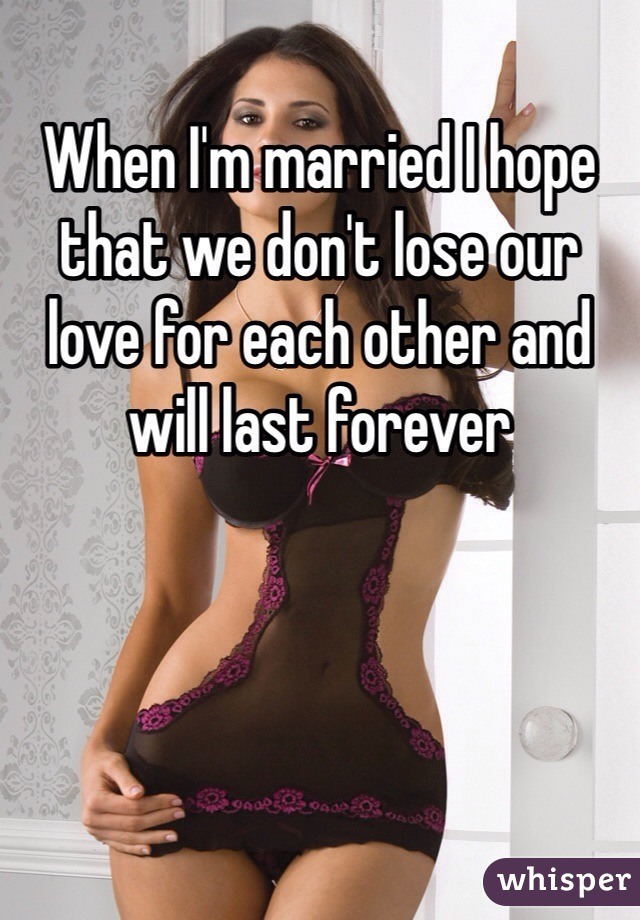 When I'm married I hope that we don't lose our love for each other and will last forever