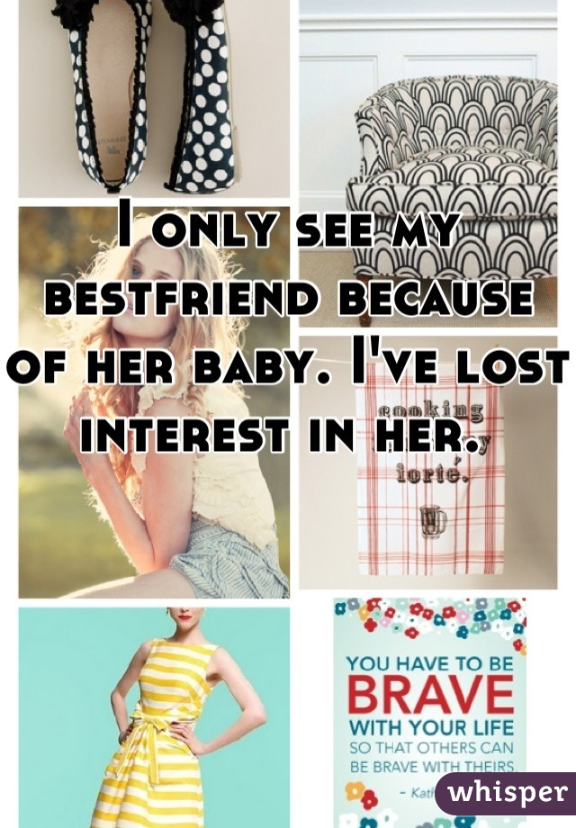 I only see my bestfriend because of her baby. I've lost interest in her.