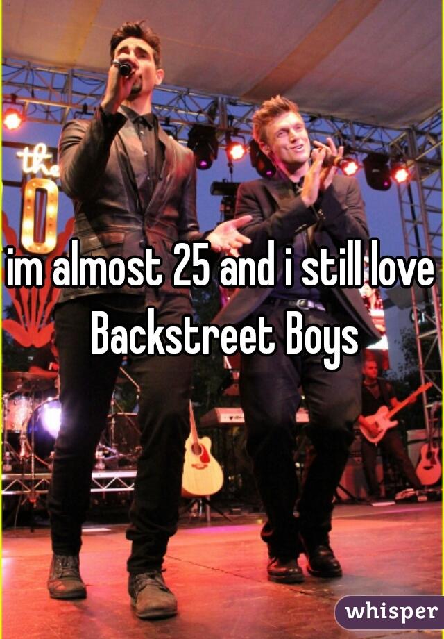 im almost 25 and i still love Backstreet Boys