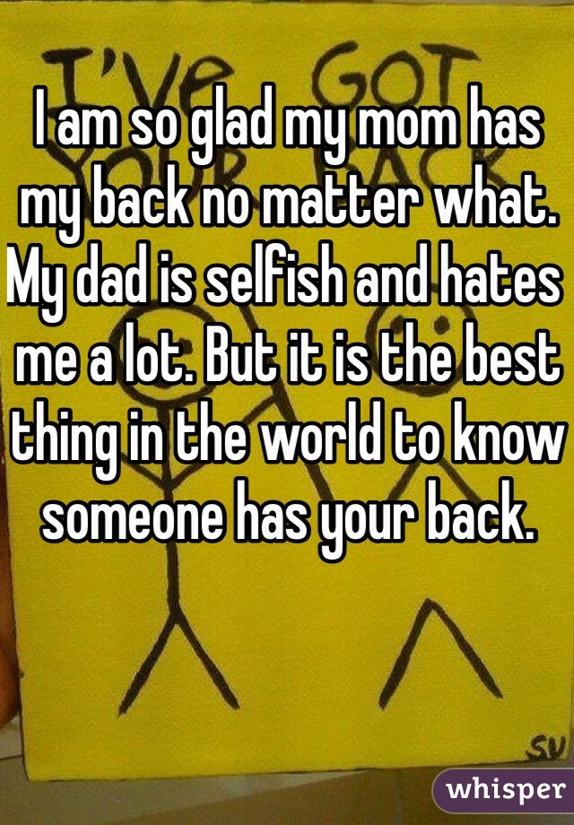 I am so glad my mom has my back no matter what. My dad is selfish and hates me a lot. But it is the best thing in the world to know someone has your back.