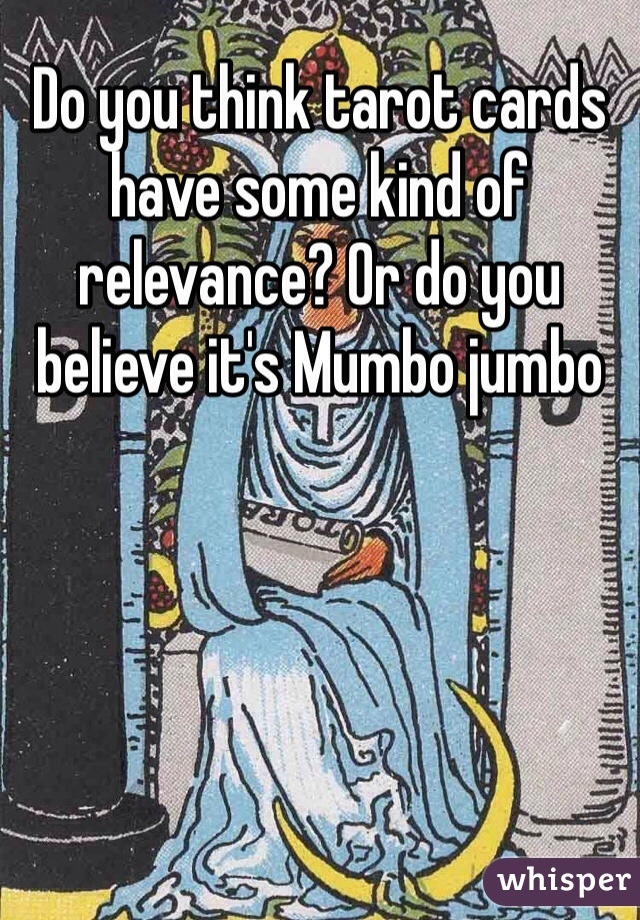 Do you think tarot cards have some kind of relevance? Or do you believe it's Mumbo jumbo