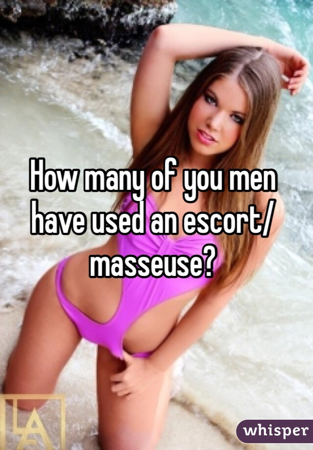 How many of you men have used an escort/masseuse?
