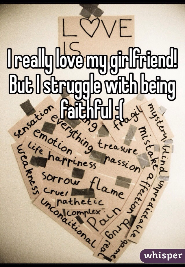 I really love my girlfriend! But I struggle with being faithful :(