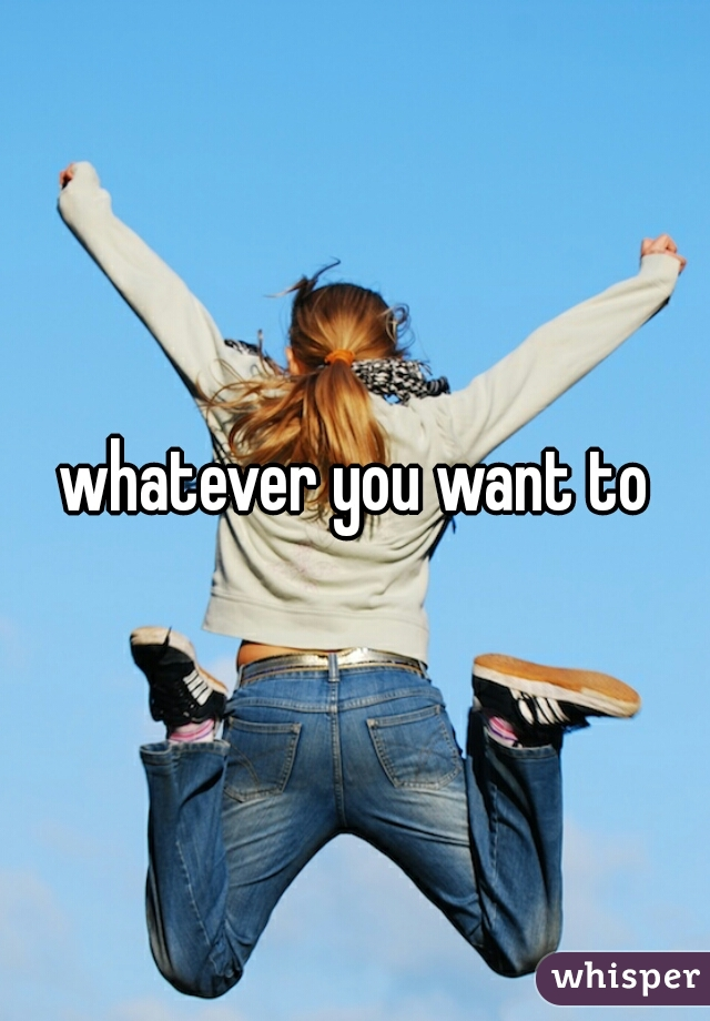 whatever you want to