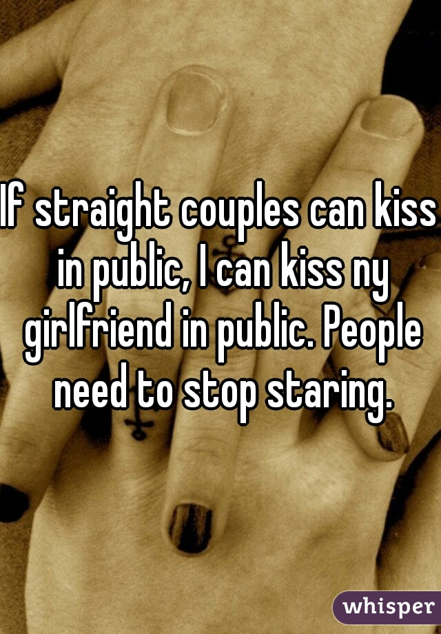 If straight couples can kiss in public, I can kiss ny girlfriend in public. People need to stop staring.