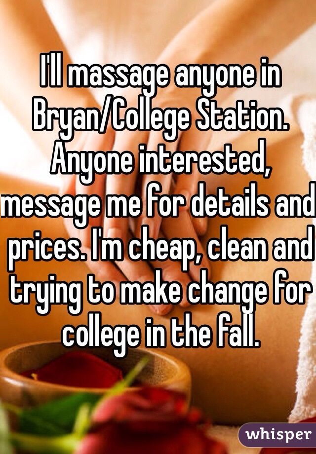 I'll massage anyone in Bryan/College Station. Anyone interested, message me for details and prices. I'm cheap, clean and trying to make change for college in the fall.