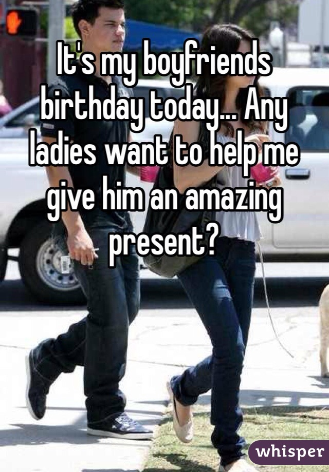 It's my boyfriends birthday today... Any ladies want to help me give him an amazing present?