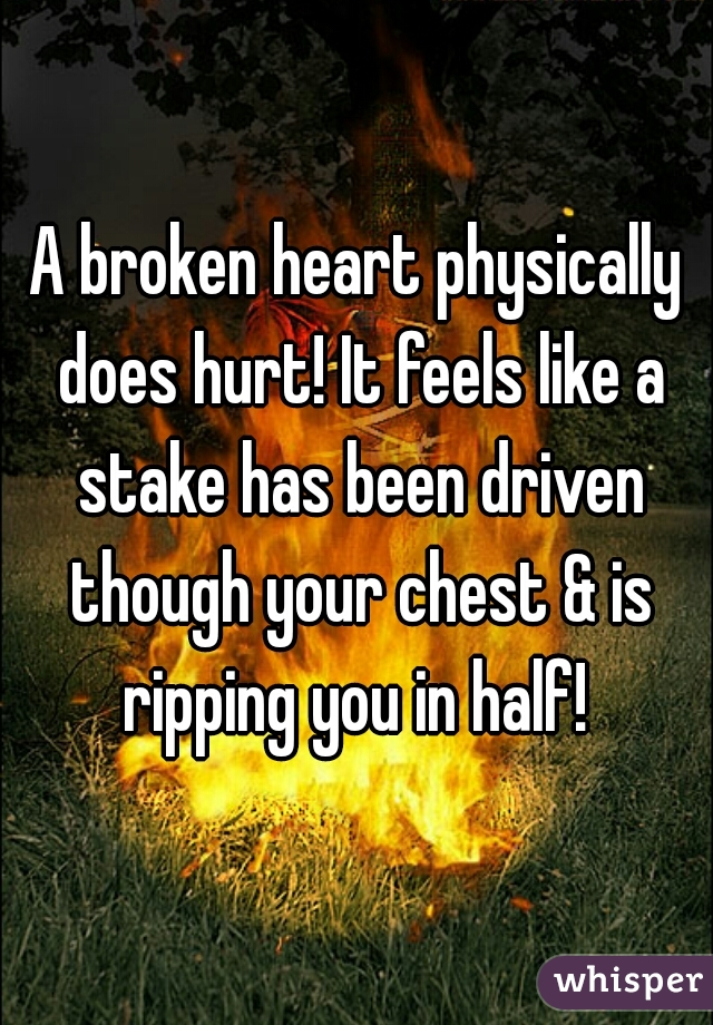 A broken heart physically does hurt! It feels like a stake has been driven though your chest & is ripping you in half!