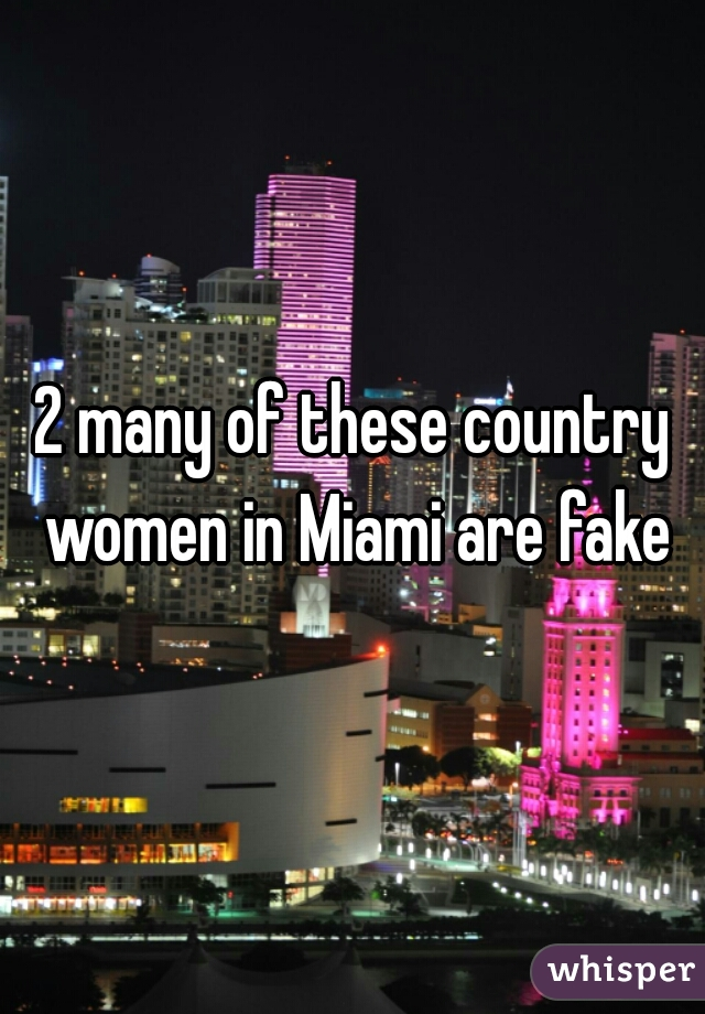 2 many of these country women in Miami are fake