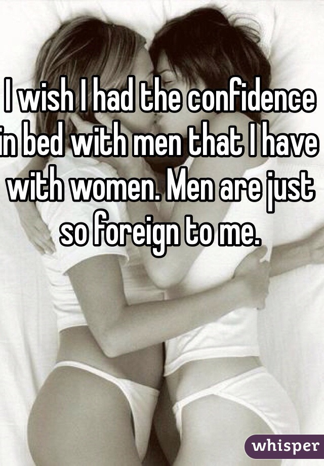 I wish I had the confidence in bed with men that I have with women. Men are just so foreign to me.