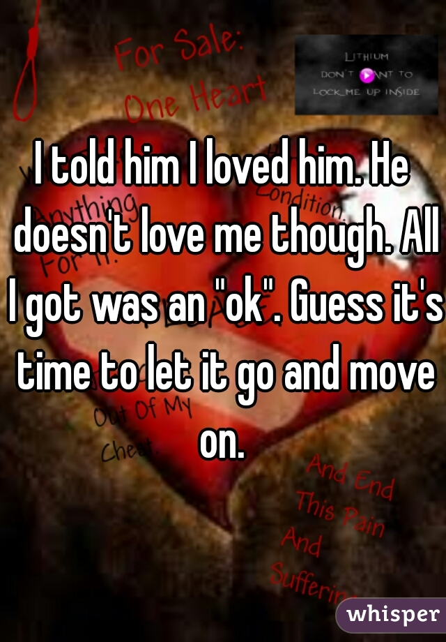 "I told him I loved him. He doesn't love me though. All I got was an ""ok"". Guess it's time to let it go and move on."