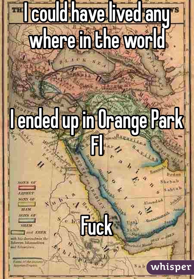 I could have lived any where in the world   I ended up in Orange Park Fl   Fuck