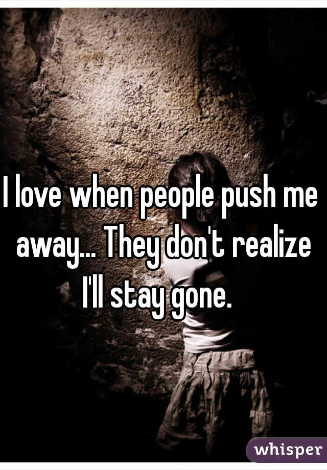 I love when people push me away... They don't realize I'll stay gone.