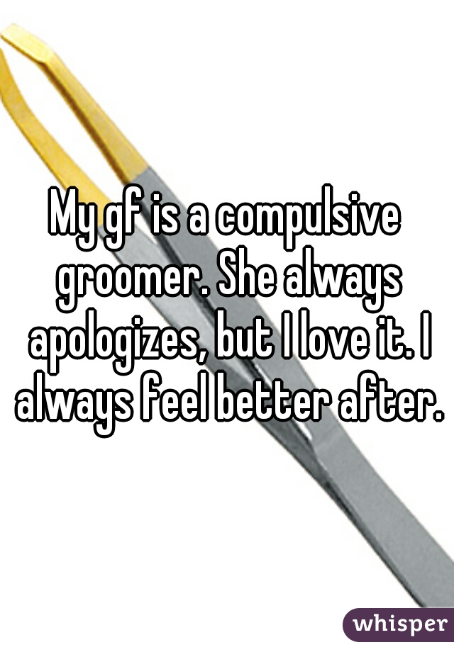 My gf is a compulsive groomer. She always apologizes, but I love it. I always feel better after.