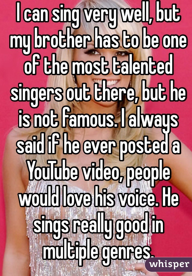 I can sing very well, but my brother has to be one of the most talented singers out there, but he is not famous. I always said if he ever posted a YouTube video, people would love his voice. He sings really good in multiple genres.