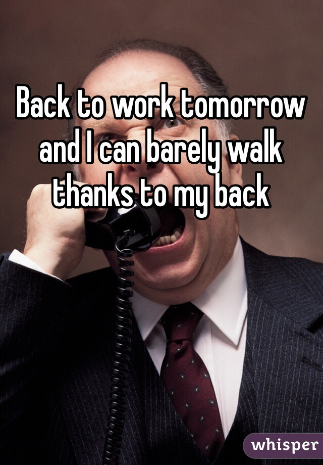 Back to work tomorrow and I can barely walk thanks to my back