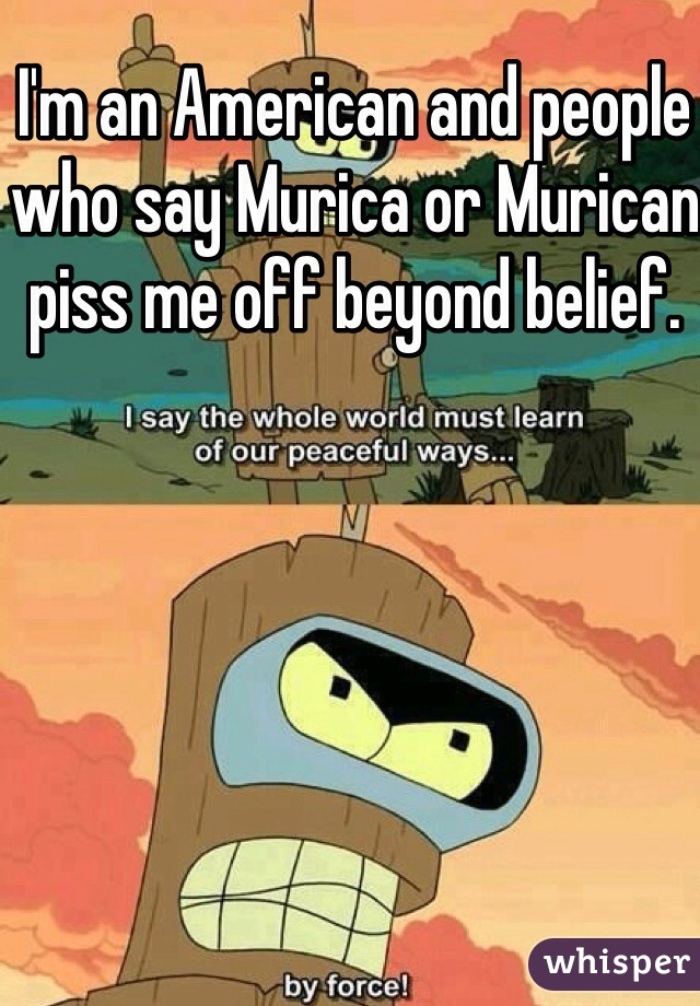I'm an American and people who say Murica or Murican piss me off beyond belief.