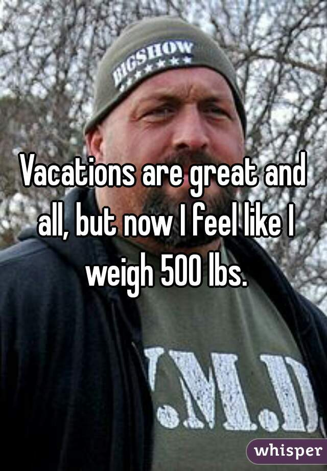 Vacations are great and all, but now I feel like I weigh 500 lbs.