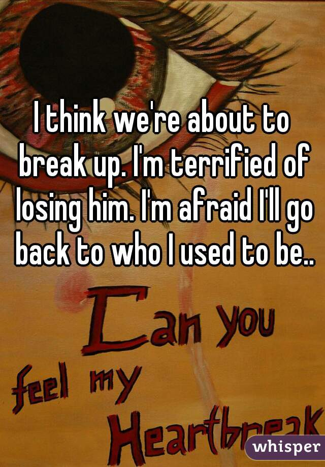 I think we're about to break up. I'm terrified of losing him. I'm afraid I'll go back to who I used to be..