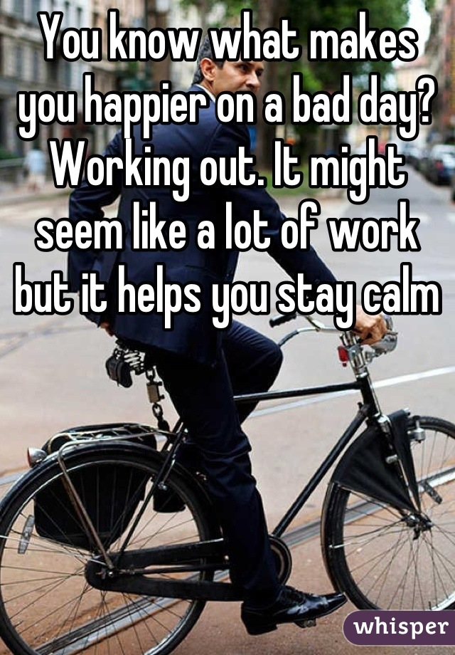 You know what makes you happier on a bad day? Working out. It might seem like a lot of work but it helps you stay calm