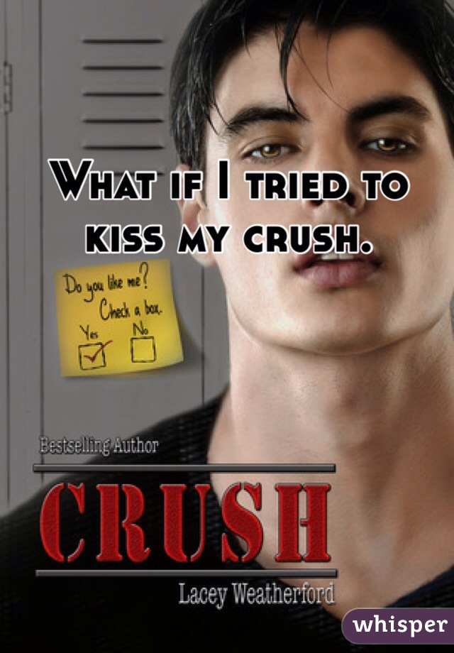 What if I tried to kiss my crush.