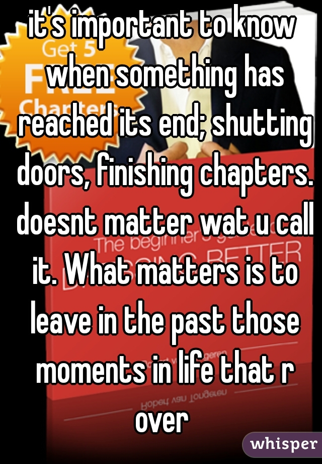 it's important to know when something has reached its end; shutting doors, finishing chapters. doesnt matter wat u call it. What matters is to leave in the past those moments in life that r over