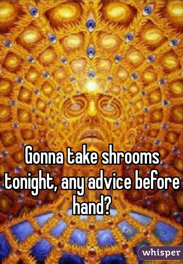 Gonna take shrooms tonight, any advice before hand?