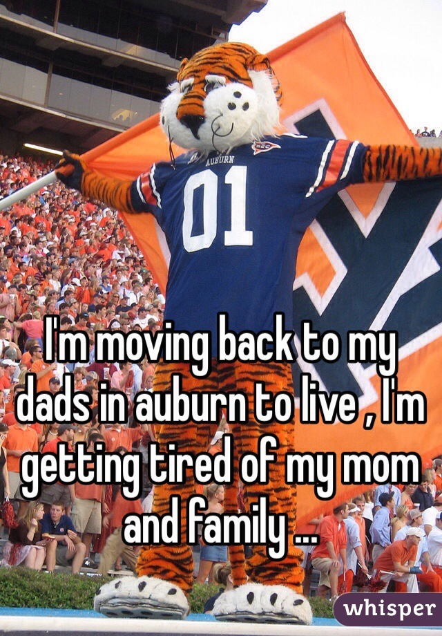 I'm moving back to my dads in auburn to live , I'm getting tired of my mom and family ...