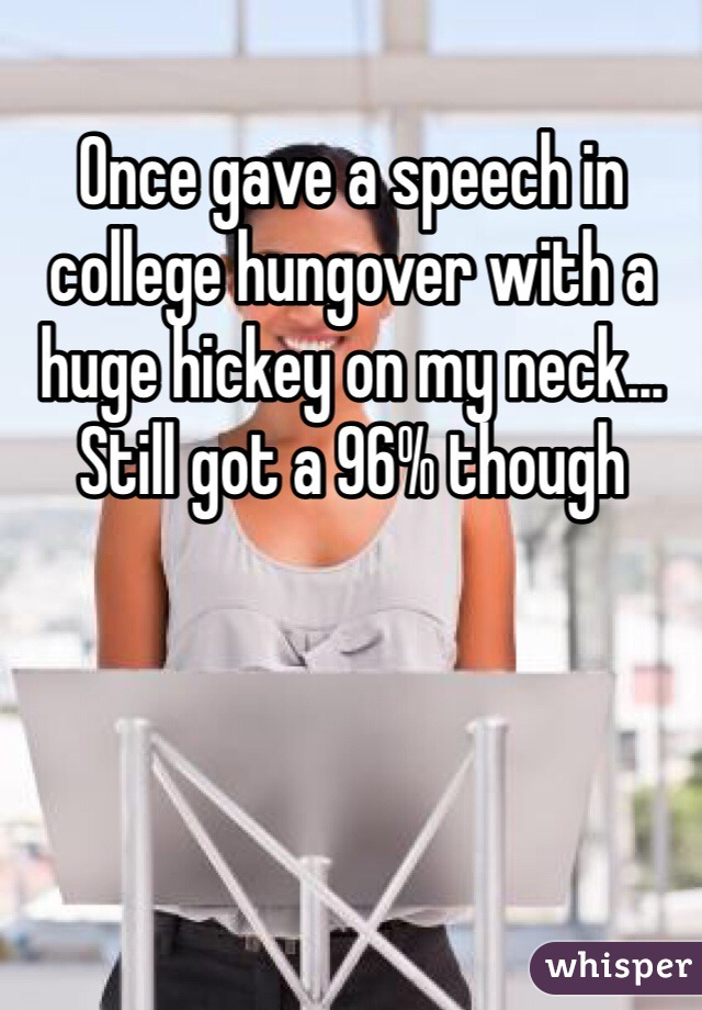 Once gave a speech in college hungover with a huge hickey on my neck... Still got a 96% though