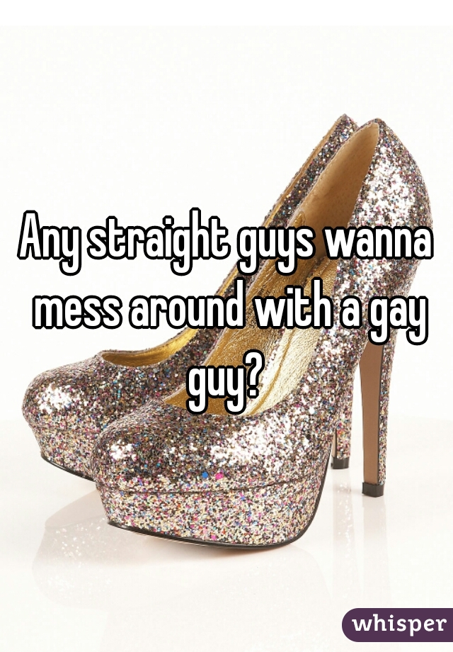 Any straight guys wanna mess around with a gay guy?