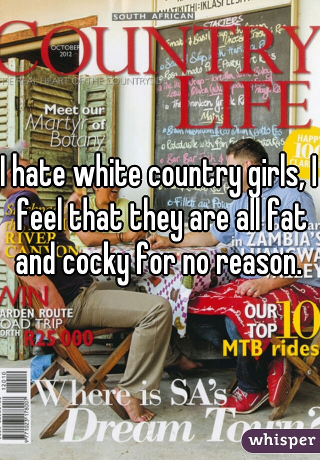 I hate white country girls, I feel that they are all fat and cocky for no reason.