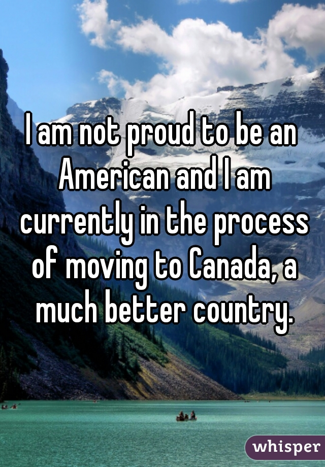 I am not proud to be an American and I am currently in the process of moving to Canada, a much better country.