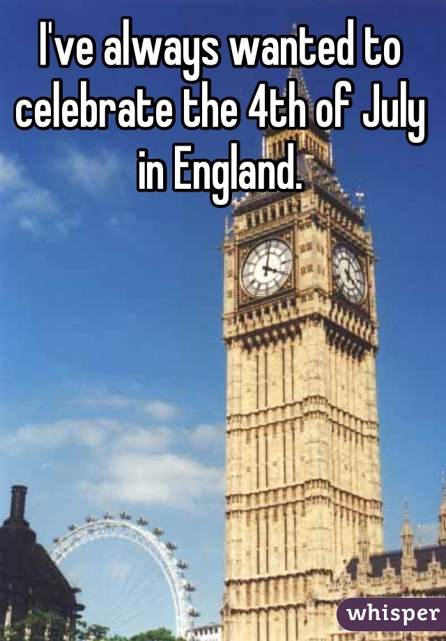 I've always wanted to celebrate the 4th of July in England.