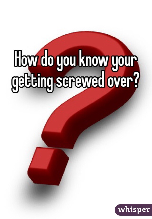 How do you know your getting screwed over?
