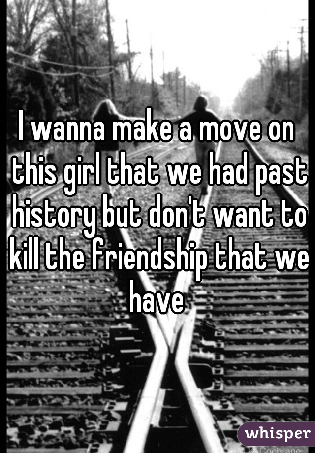 I wanna make a move on this girl that we had past history but don't want to kill the friendship that we have