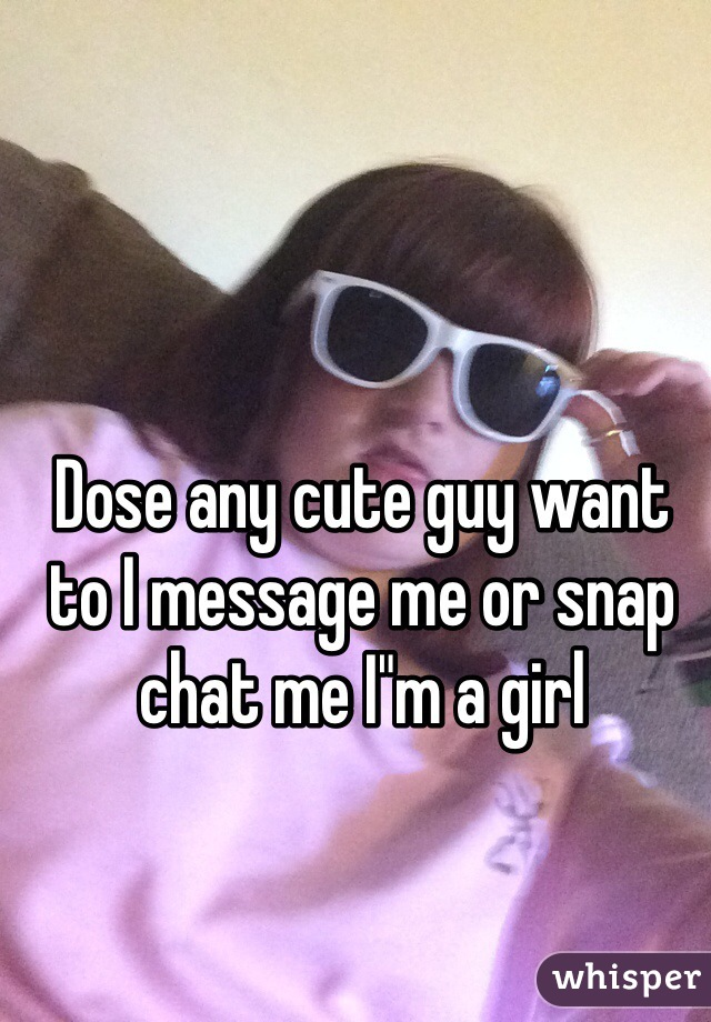 "Dose any cute guy want to I message me or snap chat me I""m a girl"