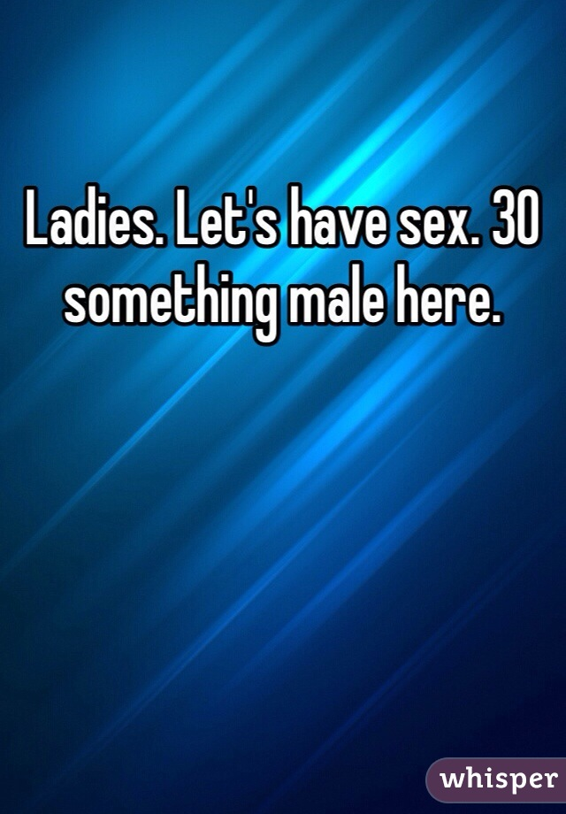 Ladies. Let's have sex. 30 something male here.