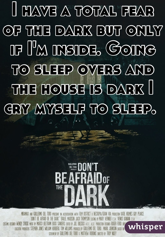 I have a total fear of the dark but only if I'm inside. Going to sleep overs and the house is dark I cry myself to sleep.