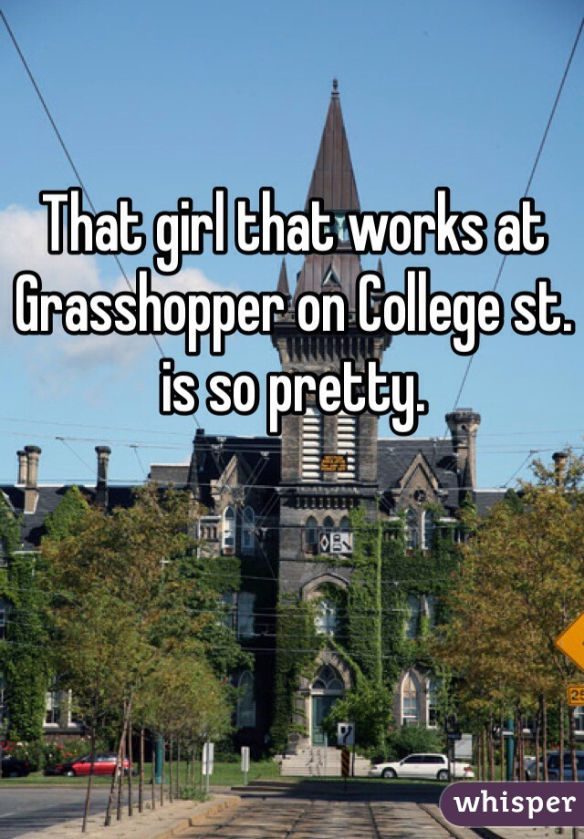 That girl that works at Grasshopper on College st. is so pretty.